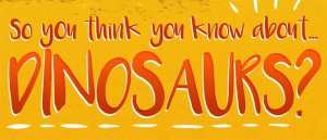 So You Think You Know About Dinosaurs?!